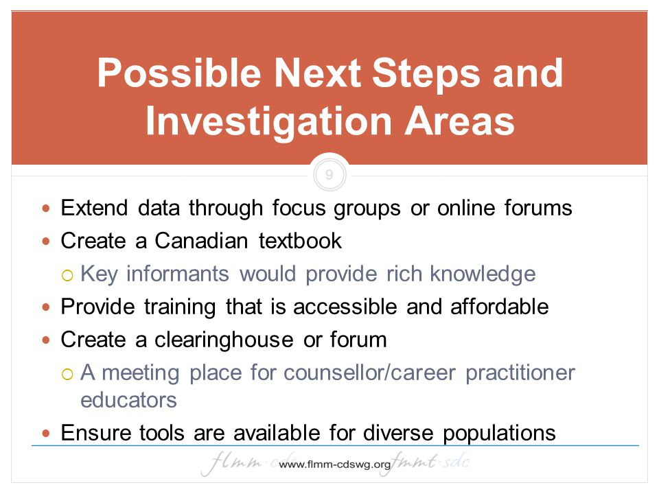 9 Possible Next Steps and Investigation Areas Extend data through focus groups or online forums Create a Canadian textbook  Key informants would prov