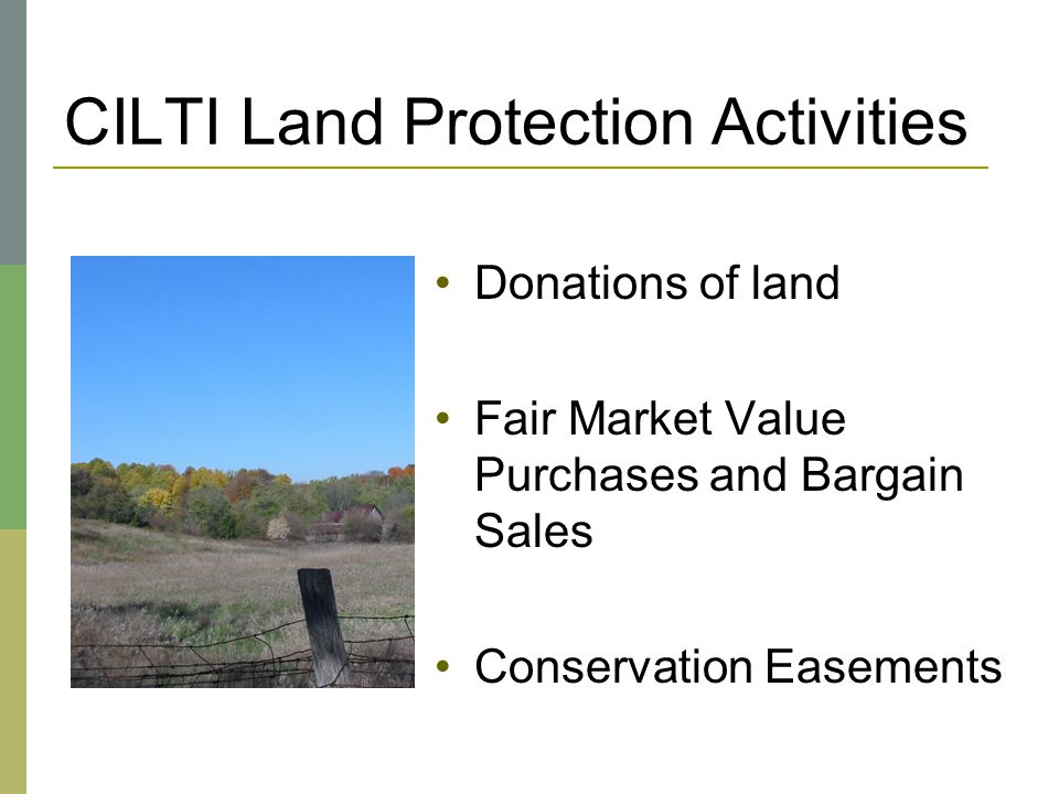 CILTI Land Protection Activities Donations of land Fair Market Value Purchases and Bargain Sales Conservation Easements