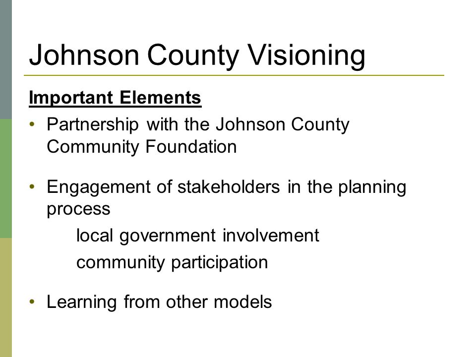 Johnson County Visioning Important Elements Partnership with the Johnson County Community Foundation Engagement of stakeholders in the planning proces