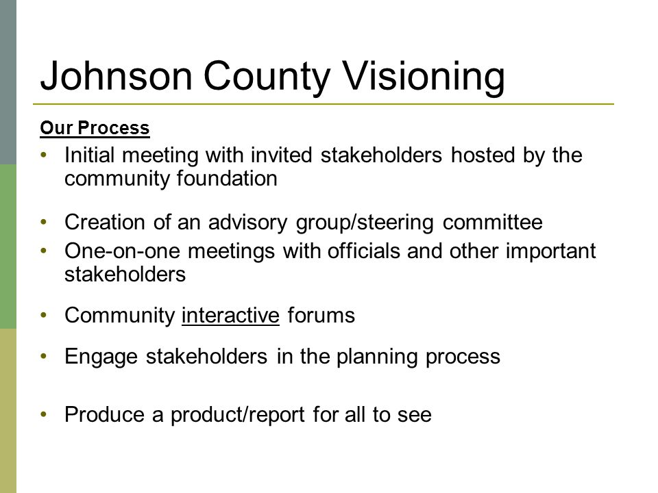 Johnson County Visioning Our Process Initial meeting with invited stakeholders hosted by the community foundation Creation of an advisory group/steeri
