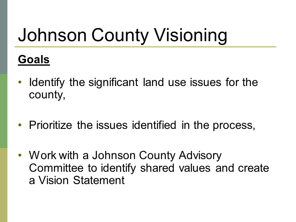 Johnson County Visioning Goals Identify the significant land use issues for the county, Prioritize the issues identified in the process, Work with a J