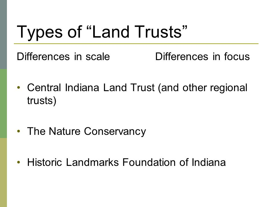 "Types of ""Land Trusts"" Differences in scaleDifferences in focus Central Indiana Land Trust (and other regional trusts) The Nature Conservancy Historic"