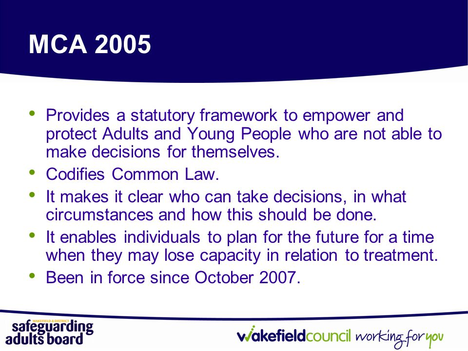 MCA 2005 Provides a statutory framework to empower and protect Adults and Young People who are not able to make decisions for themselves.