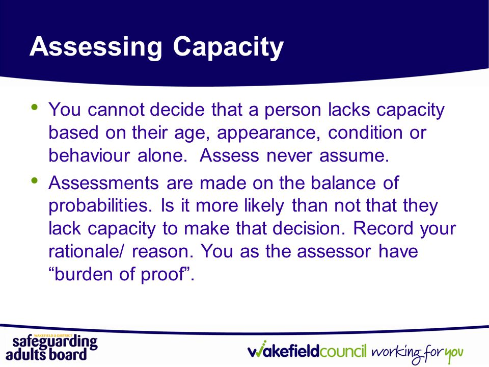 Assessing Capacity You cannot decide that a person lacks capacity based on their age, appearance, condition or behaviour alone.