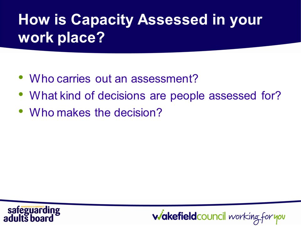 How is Capacity Assessed in your work place.Who carries out an assessment.