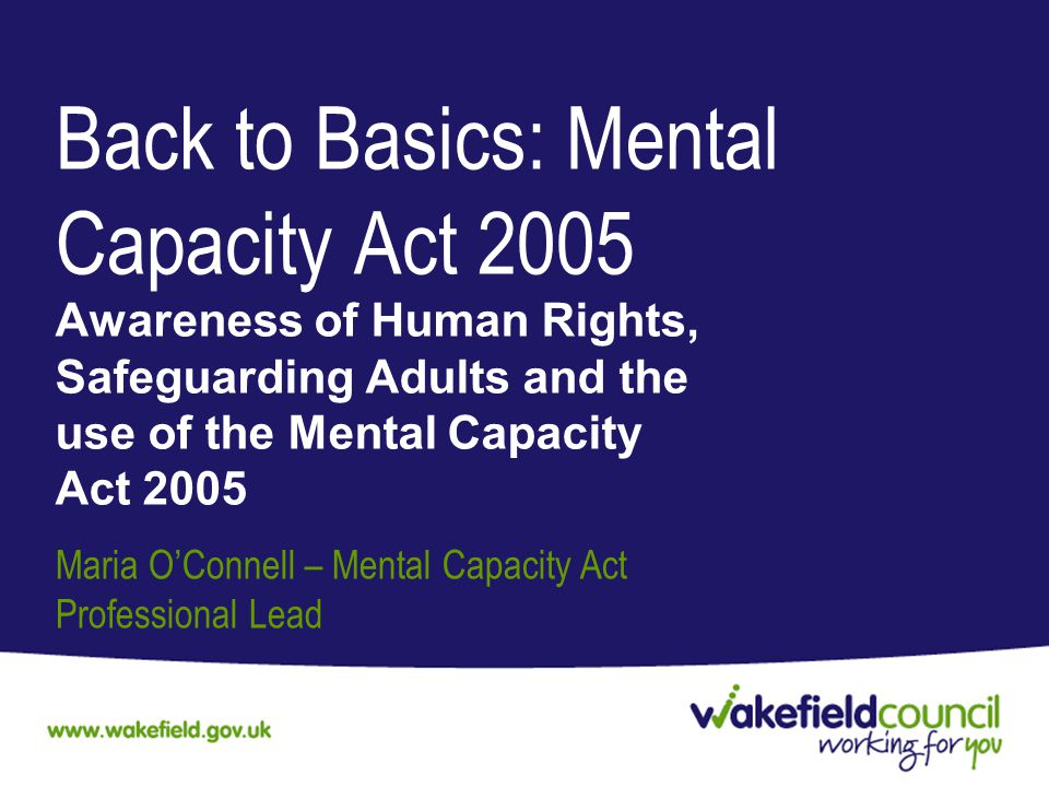 Back to Basics: Mental Capacity Act 2005 Awareness of Human Rights, Safeguarding Adults and the use of the Mental Capacity Act 2005 Maria O'Connell – Mental Capacity Act Professional Lead