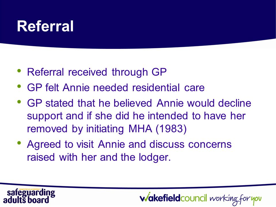 Referral Referral received through GP GP felt Annie needed residential care GP stated that he believed Annie would decline support and if she did he intended to have her removed by initiating MHA (1983) Agreed to visit Annie and discuss concerns raised with her and the lodger.