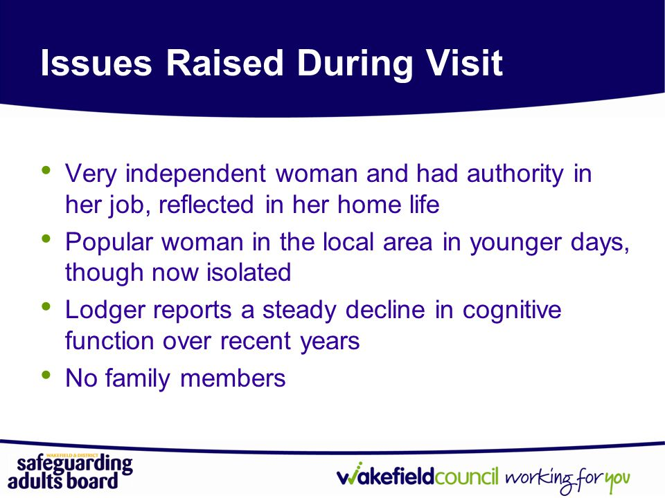 Issues Raised During Visit Very independent woman and had authority in her job, reflected in her home life Popular woman in the local area in younger days, though now isolated Lodger reports a steady decline in cognitive function over recent years No family members
