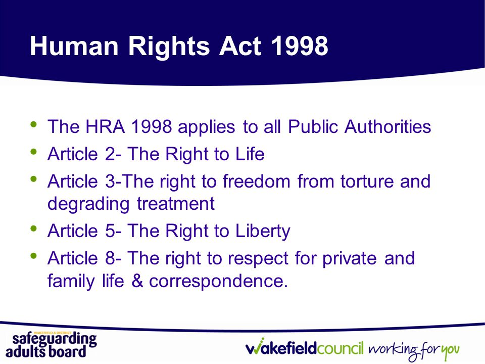 Human Rights Act 1998 The HRA 1998 applies to all Public Authorities Article 2- The Right to Life Article 3-The right to freedom from torture and degrading treatment Article 5- The Right to Liberty Article 8- The right to respect for private and family life & correspondence.