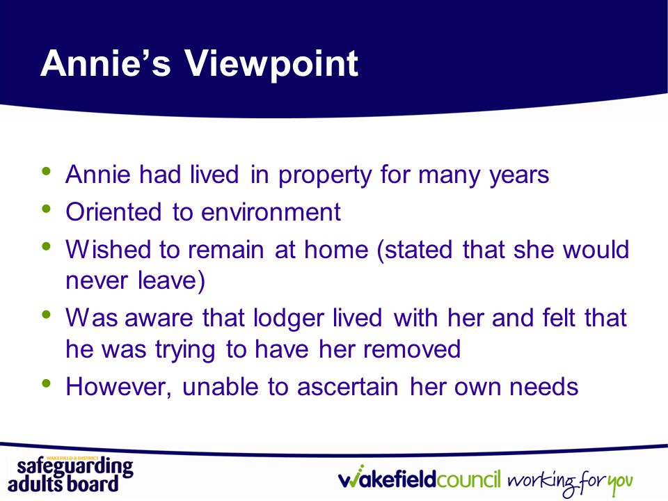 Annie's Viewpoint Annie had lived in property for many years Oriented to environment Wished to remain at home (stated that she would never leave) Was aware that lodger lived with her and felt that he was trying to have her removed However, unable to ascertain her own needs