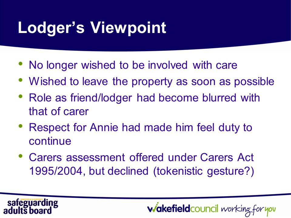 Lodger's Viewpoint No longer wished to be involved with care Wished to leave the property as soon as possible Role as friend/lodger had become blurred with that of carer Respect for Annie had made him feel duty to continue Carers assessment offered under Carers Act 1995/2004, but declined (tokenistic gesture?)