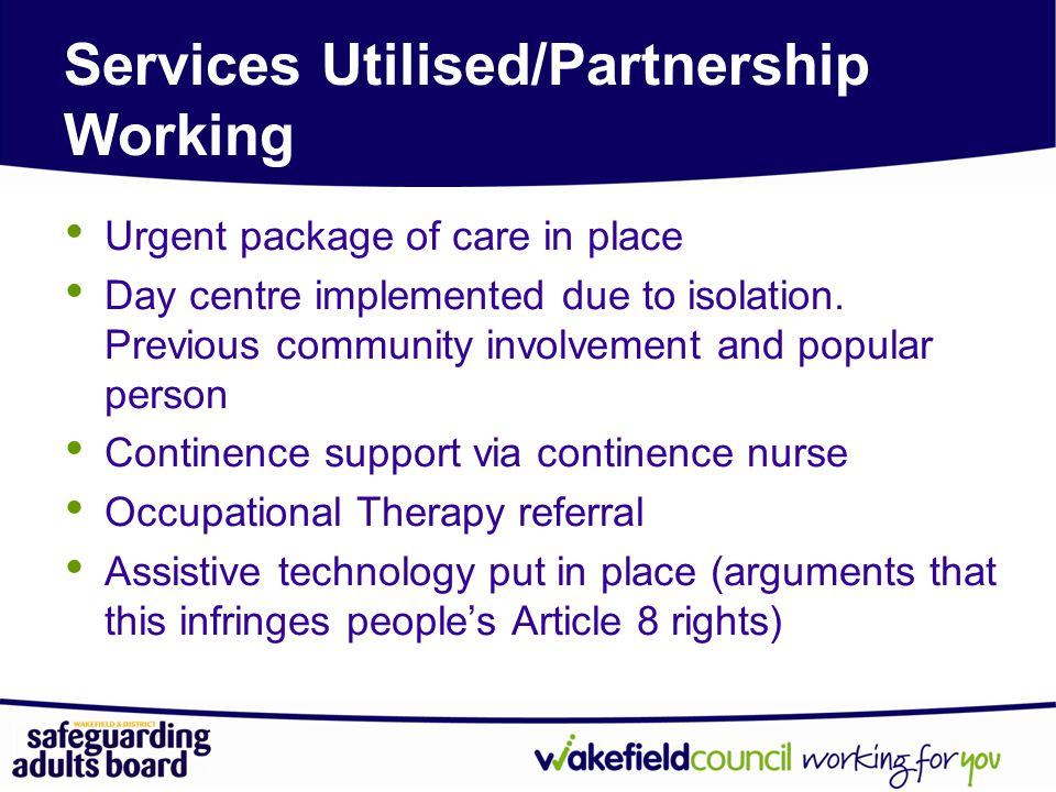 Services Utilised/Partnership Working Urgent package of care in place Day centre implemented due to isolation.
