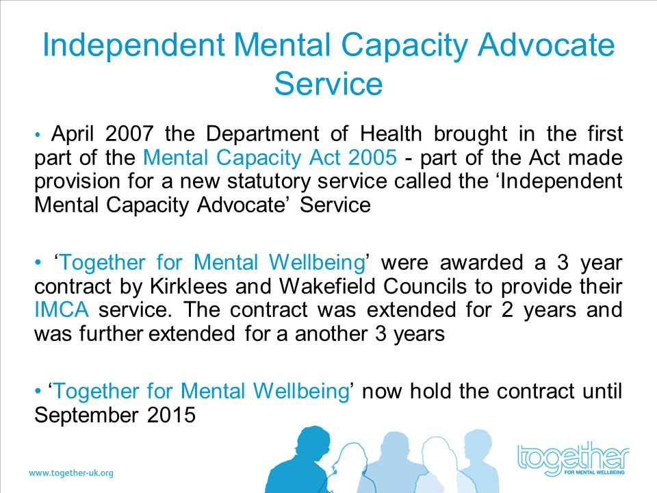Independent Mental Capacity Advocate Service April 2007 the Department of Health brought in the first part of the Mental Capacity Act 2005 - part of the Act made provision for a new statutory service called the 'Independent Mental Capacity Advocate' Service 'Together for Mental Wellbeing' were awarded a 3 year contract by Kirklees and Wakefield Councils to provide their IMCA service.