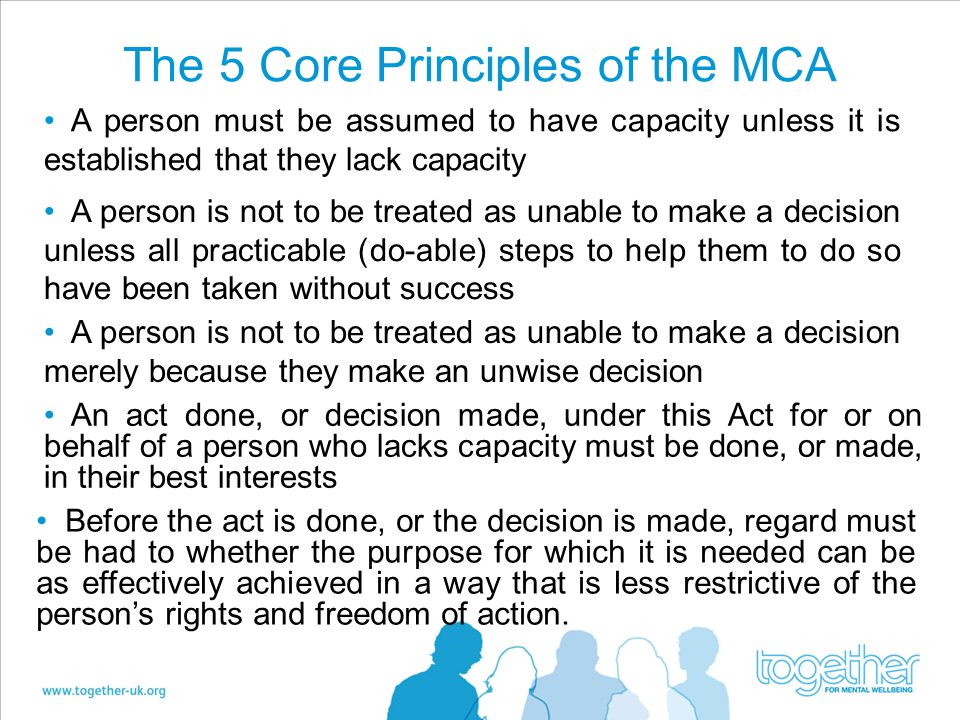 The 5 Core Principles of the MCA Before the act is done, or the decision is made, regard must be had to whether the purpose for which it is needed can be as effectively achieved in a way that is less restrictive of the person's rights and freedom of action.