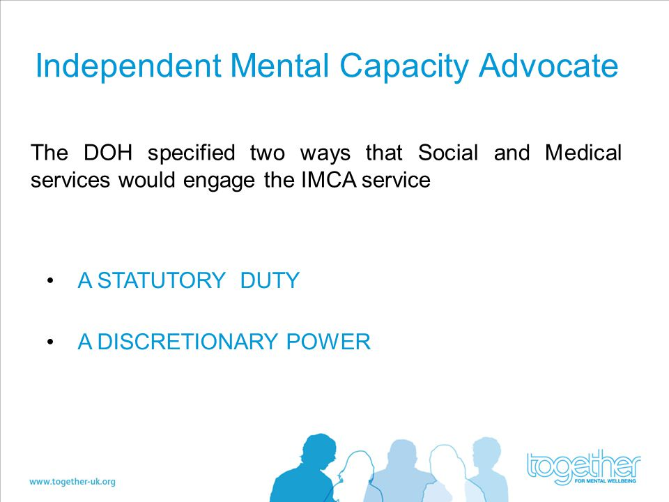 Independent Mental Capacity Advocate A STATUTORY DUTY A DISCRETIONARY POWER The DOH specified two ways that Social and Medical services would engage the IMCA service
