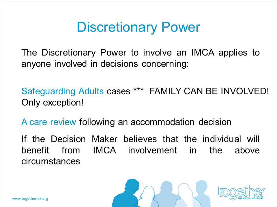 Discretionary Power The Discretionary Power to involve an IMCA applies to anyone involved in decisions concerning: Safeguarding Adults cases *** FAMILY CAN BE INVOLVED.