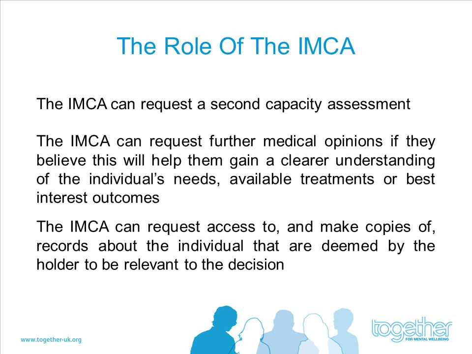 The Role Of The IMCA The IMCA can request a second capacity assessment The IMCA can request further medical opinions if they believe this will help them gain a clearer understanding of the individual's needs, available treatments or best interest outcomes The IMCA can request access to, and make copies of, records about the individual that are deemed by the holder to be relevant to the decision