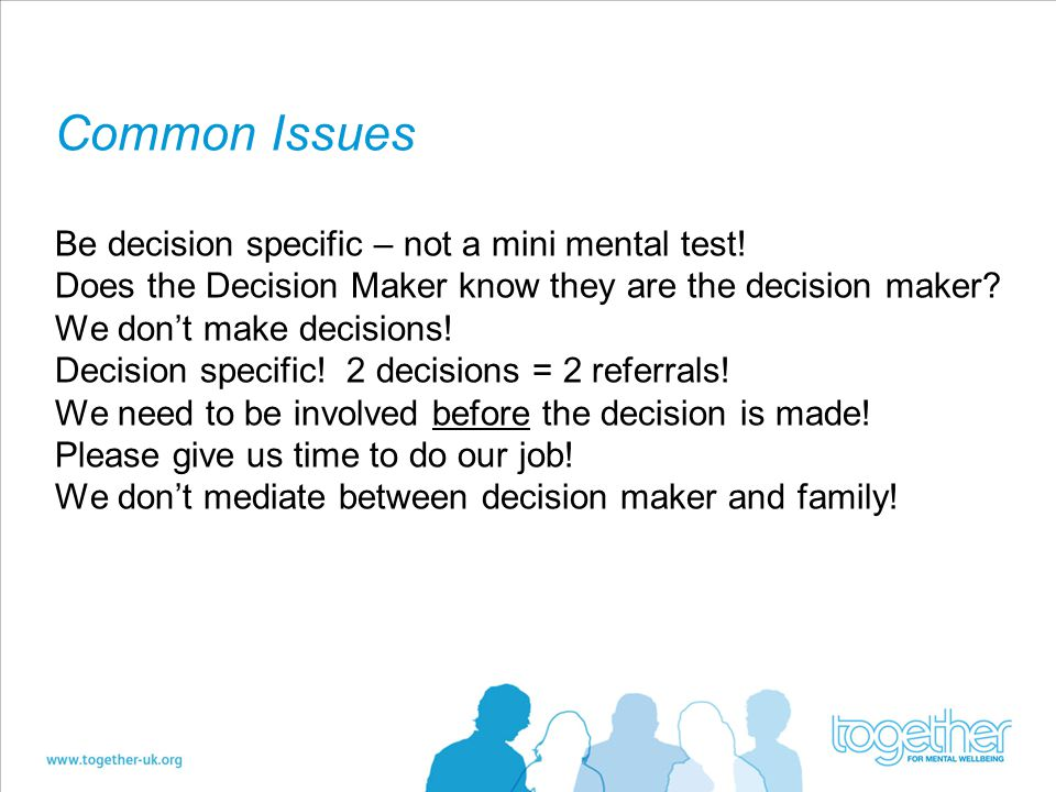 Common Issues Be decision specific – not a mini mental test.