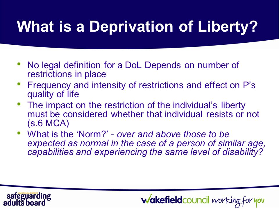 No legal definition for a DoL Depends on number of restrictions in place Frequency and intensity of restrictions and effect on P's quality of life The impact on the restriction of the individual's liberty must be considered whether that individual resists or not (s.6 MCA) What is the 'Norm?' - over and above those to be expected as normal in the case of a person of similar age, capabilities and experiencing the same level of disability.