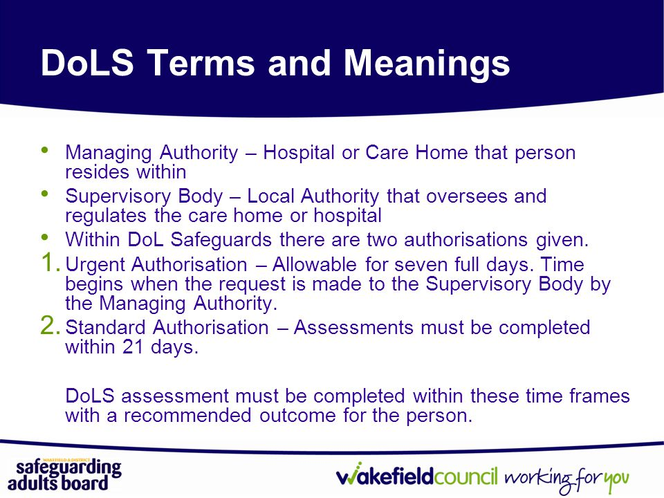 Managing Authority – Hospital or Care Home that person resides within Supervisory Body – Local Authority that oversees and regulates the care home or hospital Within DoL Safeguards there are two authorisations given.