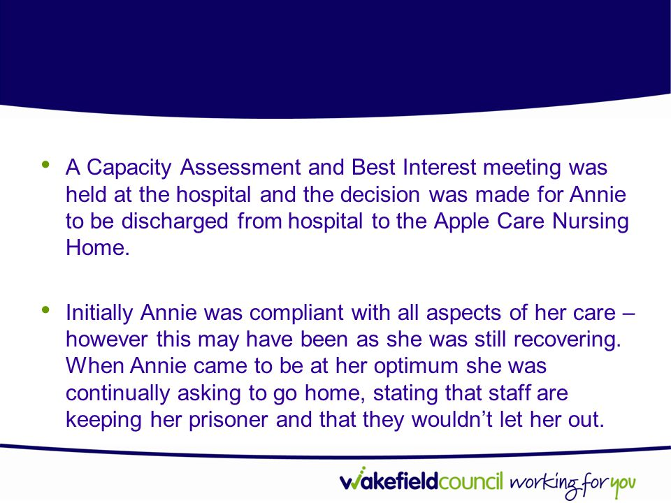A Capacity Assessment and Best Interest meeting was held at the hospital and the decision was made for Annie to be discharged from hospital to the Apple Care Nursing Home.