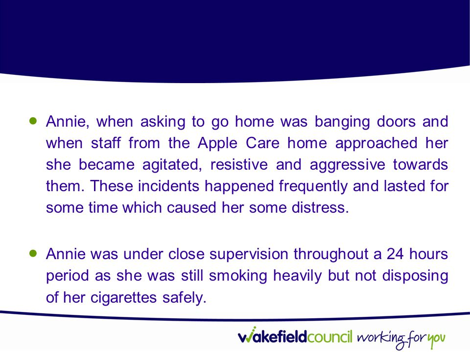  Annie, when asking to go home was banging doors and when staff from the Apple Care home approached her she became agitated, resistive and aggressive towards them.