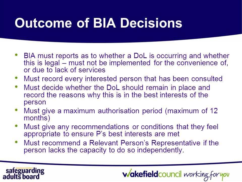 BIA must reports as to whether a DoL is occurring and whether this is legal – must not be implemented for the convenience of, or due to lack of services Must record every interested person that has been consulted Must decide whether the DoL should remain in place and record the reasons why this is in the best interests of the person Must give a maximum authorisation period (maximum of 12 months) Must give any recommendations or conditions that they feel appropriate to ensure P's best interests are met Must recommend a Relevant Person's Representative if the person lacks the capacity to do so independently.