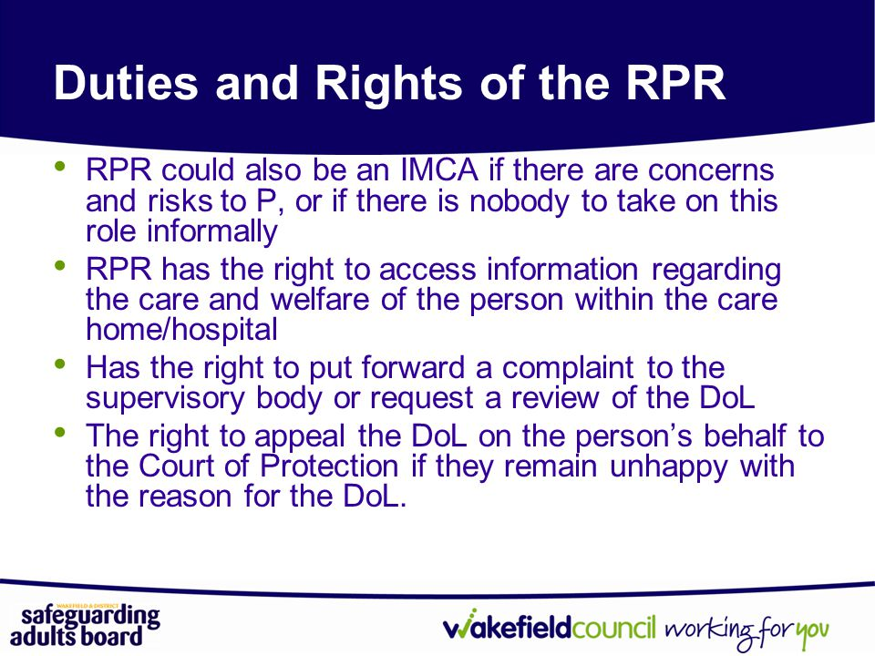 RPR could also be an IMCA if there are concerns and risks to P, or if there is nobody to take on this role informally RPR has the right to access information regarding the care and welfare of the person within the care home/hospital Has the right to put forward a complaint to the supervisory body or request a review of the DoL The right to appeal the DoL on the person's behalf to the Court of Protection if they remain unhappy with the reason for the DoL.