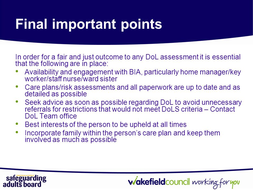 In order for a fair and just outcome to any DoL assessment it is essential that the following are in place: Availability and engagement with BIA, particularly home manager/key worker/staff nurse/ward sister Care plans/risk assessments and all paperwork are up to date and as detailed as possible Seek advice as soon as possible regarding DoL to avoid unnecessary referrals for restrictions that would not meet DoLS criteria – Contact DoL Team office Best interests of the person to be upheld at all times Incorporate family within the person's care plan and keep them involved as much as possible Final important points