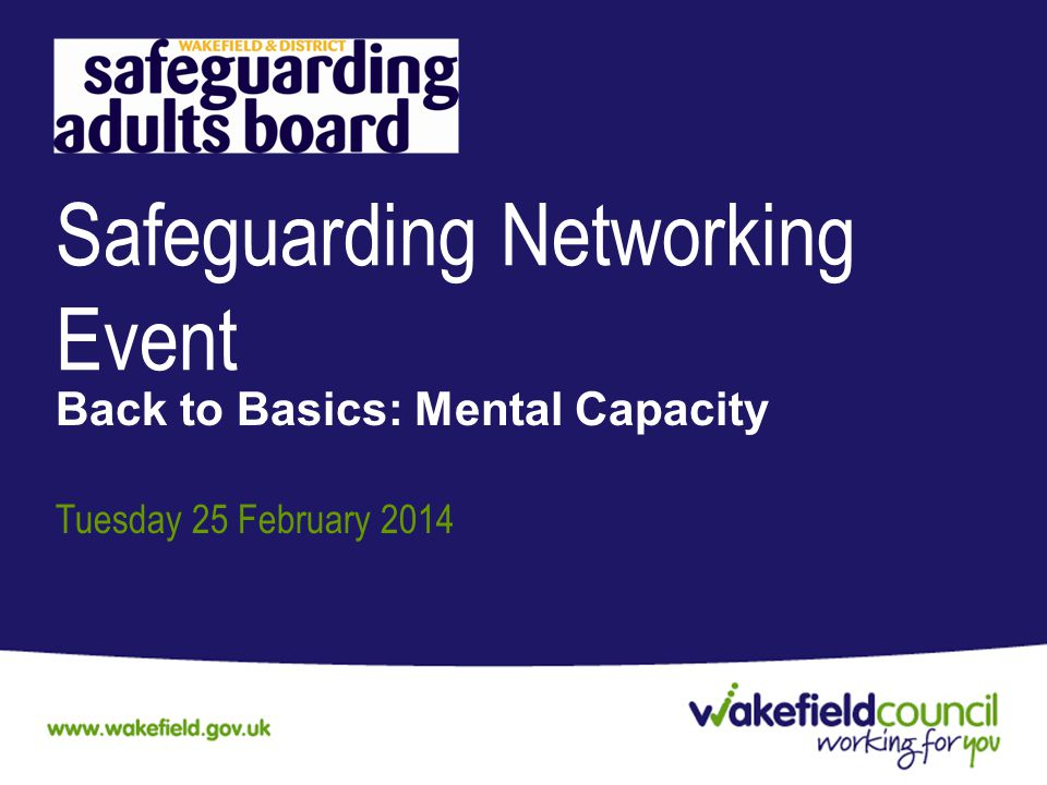 Safeguarding Networking Event Back to Basics: Mental Capacity Tuesday 25 February 2014