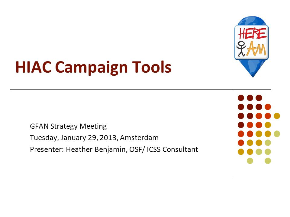 HIAC Campaign Tools GFAN Strategy Meeting Tuesday, January 29, 2013, Amsterdam Presenter: Heather Benjamin, OSF/ ICSS Consultant