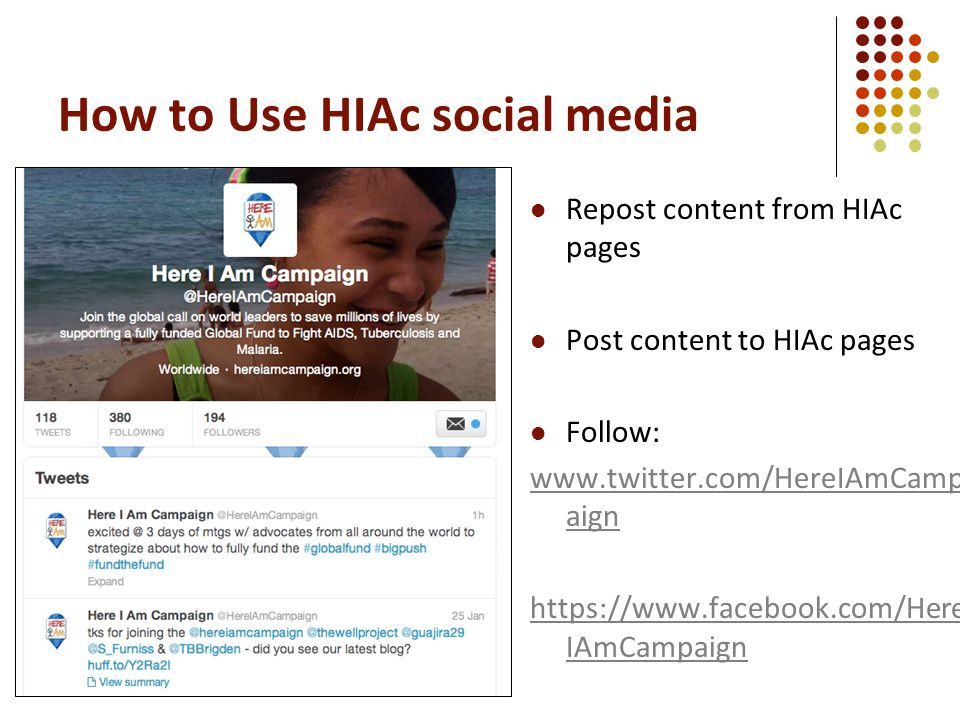 How to Use HIAc social media Repost content from HIAc pages Post content to HIAc pages Follow: www.twitter.com/HereIAmCamp aign https://www.facebook.com/Here IAmCampaign