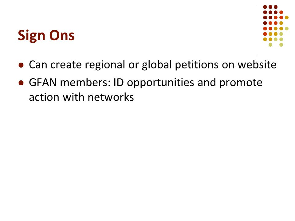 Sign Ons Can create regional or global petitions on website GFAN members: ID opportunities and promote action with networks