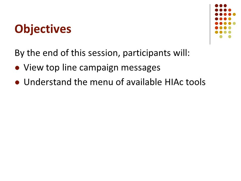 Objectives By the end of this session, participants will: View top line campaign messages Understand the menu of available HIAc tools