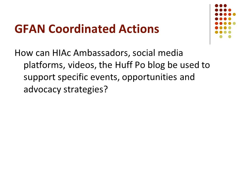 GFAN Coordinated Actions How can HIAc Ambassadors, social media platforms, videos, the Huff Po blog be used to support specific events, opportunities and advocacy strategies?