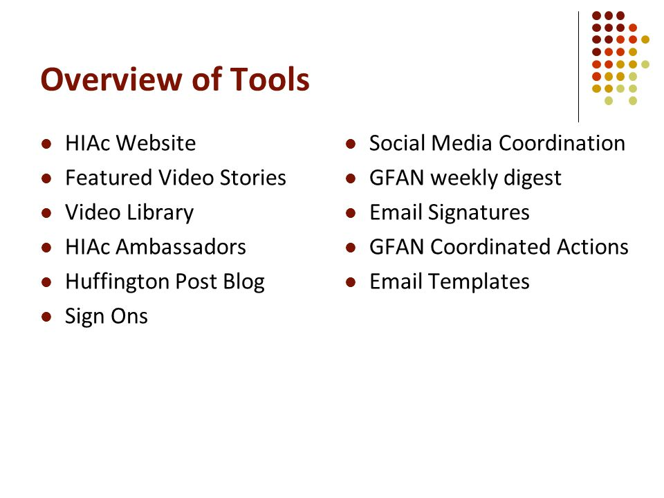 Overview of Tools HIAc Website Featured Video Stories Video Library HIAc Ambassadors Huffington Post Blog Sign Ons Social Media Coordination GFAN weekly digest Email Signatures GFAN Coordinated Actions Email Templates