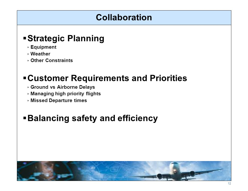 12 Collaboration  Strategic Planning  Equipment  Weather  Other Constraints  Customer Requirements and Priorities  Ground vs Airborne Delays  Managing high priority flights  Missed Departure times  Balancing safety and efficiency