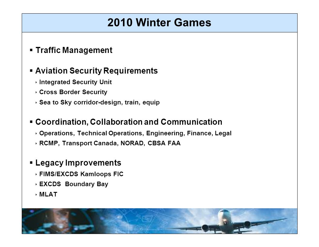 2010 Winter Games  Traffic Management  Aviation Security Requirements  Integrated Security Unit  Cross Border Security  Sea to Sky corridor-design, train, equip  Coordination, Collaboration and Communication  Operations, Technical Operations, Engineering, Finance, Legal  RCMP, Transport Canada, NORAD, CBSA FAA  Legacy Improvements  FIMS/EXCDS Kamloops FIC  EXCDS Boundary Bay  MLAT