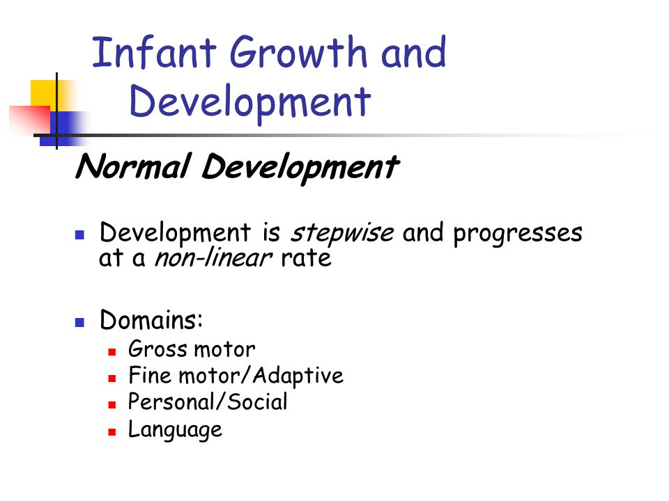 Infant Growth and Development Normal Development Development is stepwise and progresses at a non-linear rate Domains: Gross motor Fine motor/Adaptive Personal/Social Language