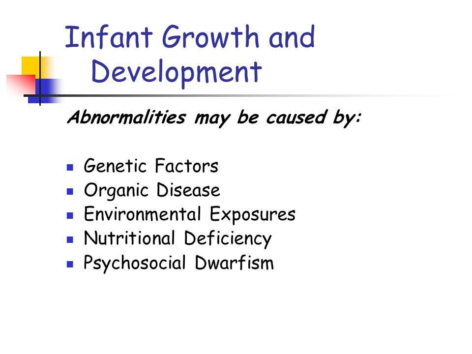 Infant Growth and Development Abnormalities may be caused by: Genetic Factors Organic Disease Environmental Exposures Nutritional Deficiency Psychosocial Dwarfism