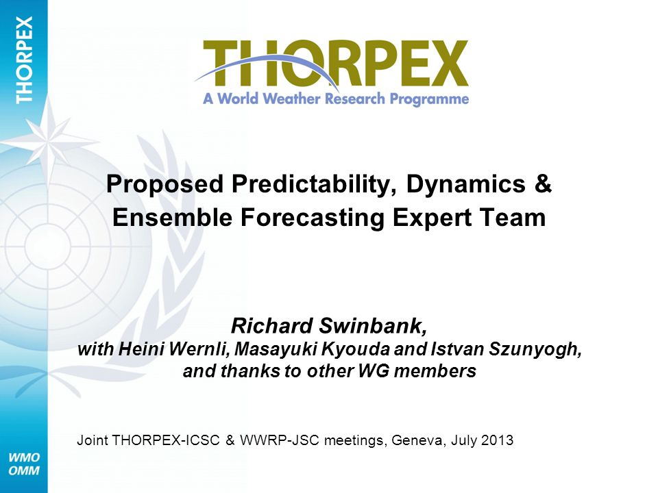 Proposed Predictability, Dynamics & Ensemble Forecasting Expert Team Richard Swinbank, with Heini Wernli, Masayuki Kyouda and Istvan Szunyogh, and thanks to other WG members Joint THORPEX-ICSC & WWRP-JSC meetings, Geneva, July 2013
