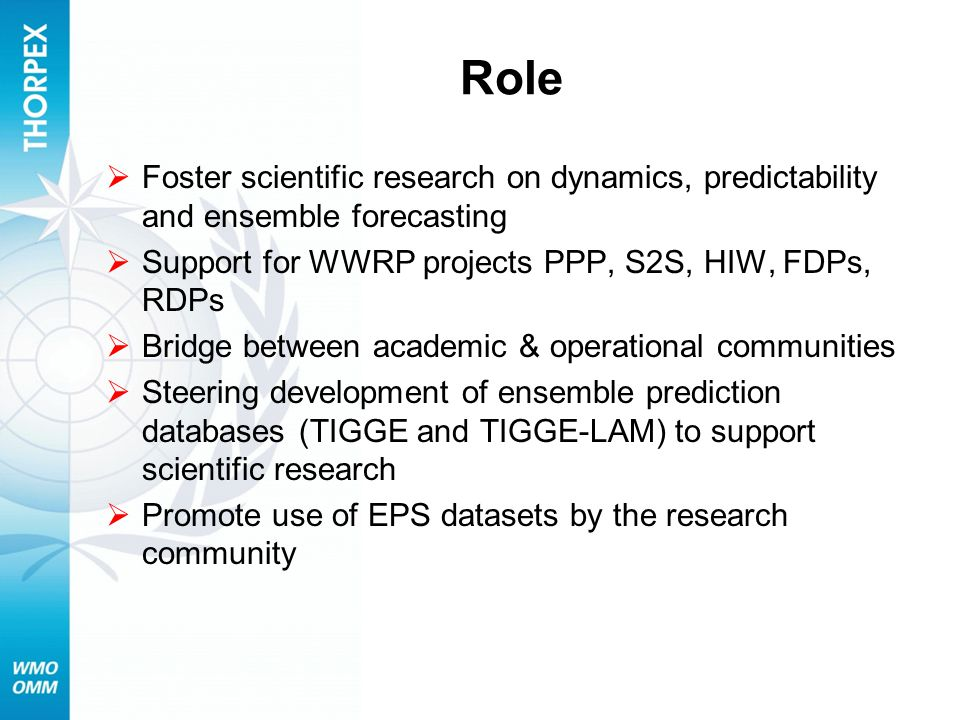 Role  Foster scientific research on dynamics, predictability and ensemble forecasting  Support for WWRP projects PPP, S2S, HIW, FDPs, RDPs  Bridge between academic & operational communities  Steering development of ensemble prediction databases (TIGGE and TIGGE-LAM) to support scientific research  Promote use of EPS datasets by the research community