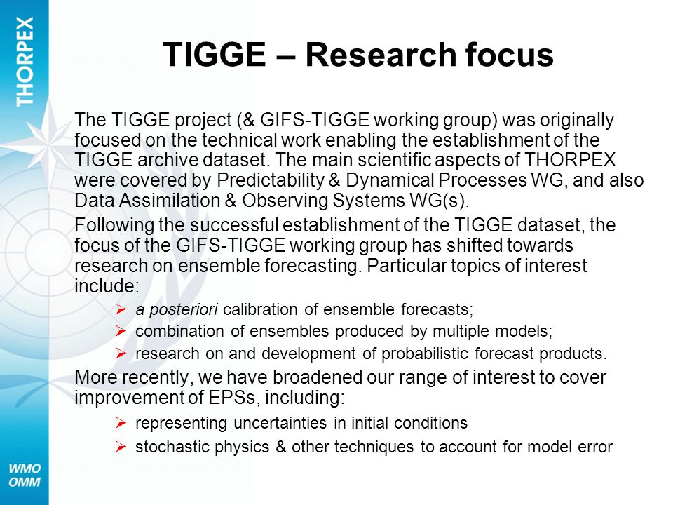 TIGGE – Research focus The TIGGE project (& GIFS-TIGGE working group) was originally focused on the technical work enabling the establishment of the TIGGE archive dataset.