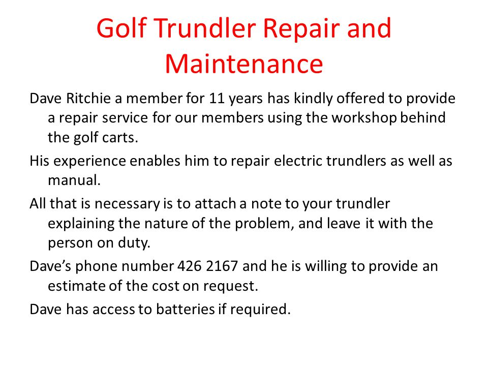 Golf Trundler Repair and Maintenance Dave Ritchie a member for 11 years has kindly offered to provide a repair service for our members using the workshop behind the golf carts.
