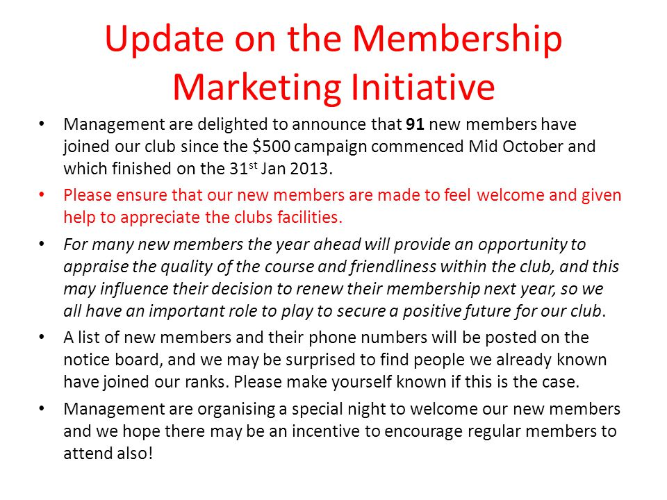 Update on the Membership Marketing Initiative Management are delighted to announce that 91 new members have joined our club since the $500 campaign commenced Mid October and which finished on the 31 st Jan 2013.