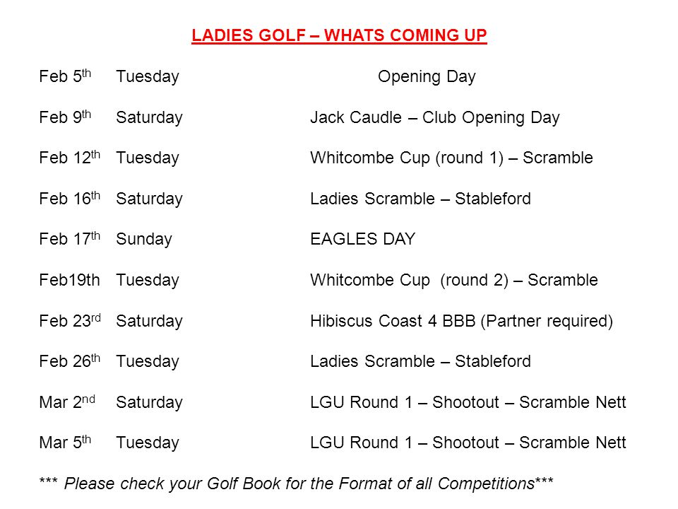 LADIES GOLF – WHATS COMING UP Feb 5 th TuesdayOpening Day Feb 9 th SaturdayJack Caudle – Club Opening Day Feb 12 th TuesdayWhitcombe Cup (round 1) – Scramble Feb 16 th SaturdayLadies Scramble – Stableford Feb 17 th SundayEAGLES DAY Feb19th TuesdayWhitcombe Cup (round 2) – Scramble Feb 23 rd SaturdayHibiscus Coast 4 BBB (Partner required) Feb 26 th TuesdayLadies Scramble – Stableford Mar 2 nd SaturdayLGU Round 1 – Shootout – Scramble Nett Mar 5 th TuesdayLGU Round 1 – Shootout – Scramble Nett *** Please check your Golf Book for the Format of all Competitions***