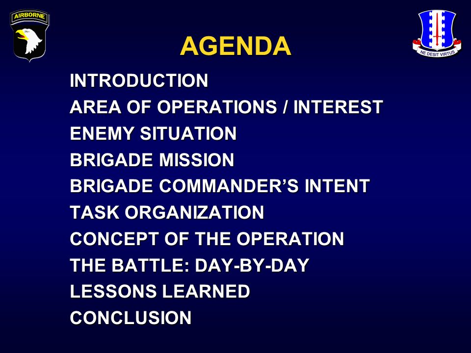 AGENDA INTRODUCTION AREA OF OPERATIONS / INTEREST ENEMY SITUATION BRIGADE MISSION BRIGADE COMMANDER'S INTENT TASK ORGANIZATION CONCEPT OF THE OPERATION THE BATTLE: DAY-BY-DAY LESSONS LEARNED CONCLUSION