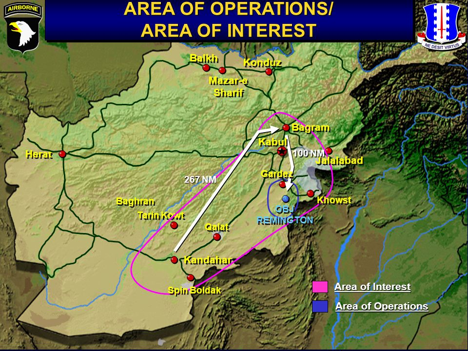 Tarin Kowt AREA OF OPERATIONS/ AREA OF INTEREST AREA OF OPERATIONS/ AREA OF INTEREST Kandahar Qalat Balkh Baghran Konduz Spin Boldak Herat Jalalabad Mazar-e Sharif Khowst Bagram OBJ REMINGTON OBJ REMINGTON 267 NM Gardez 100 NM Area of Interest Area of Operations Kabul
