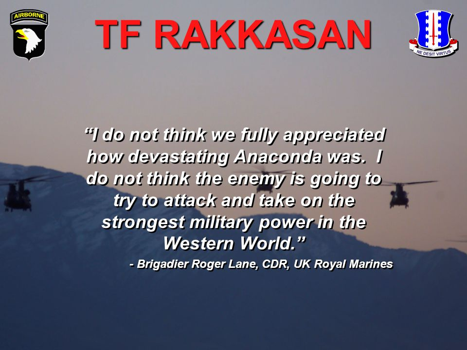 "TF RAKKASAN ""I do not think we fully appreciated how devastating Anaconda was. I do not think the enemy is going to try to attack and take on the stro"