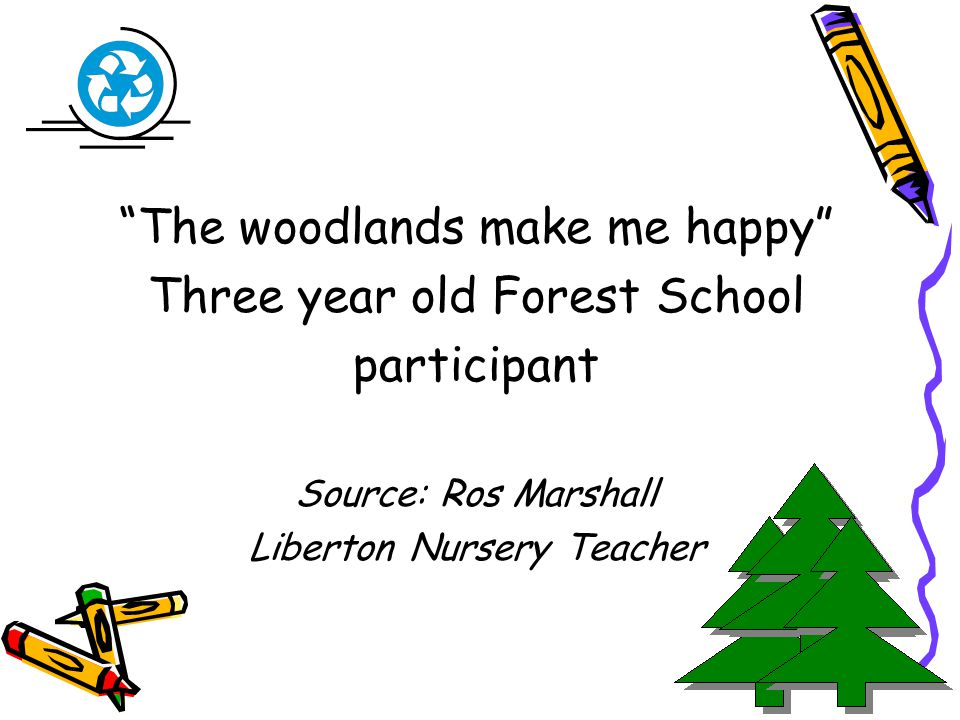 The woodlands make me happy Three year old Forest School participant Source: Ros Marshall Liberton Nursery Teacher